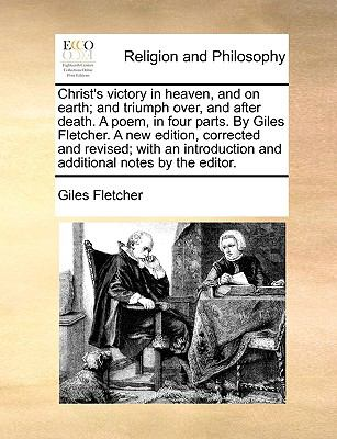 Christ's Victory in Heaven, and on Earth; and Triumph over, and after Death a Poem, in Four Parts by Giles Fletcher a New Edition, Corrected and Re