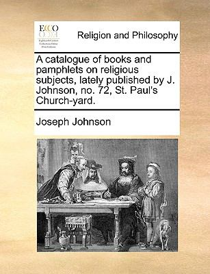 Catalogue of Books and Pamphlets on Religious Subjects, Lately Published by J Johnson, No 72, St Paul's Church-Yard