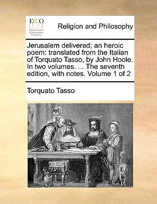 Jerusalem Delivered; an Heroic Poem : Translated from the Italian of Torquato Tasso, by John Hoole. in two volumes... . the seventh edition, with Notes
