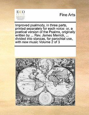 Improved psalmody, in three parts, printed separately for each voice: or, a poetical version of the Psalms, originally written by ... Rev. James ... parochial use, with new music  Volume 2 of 3