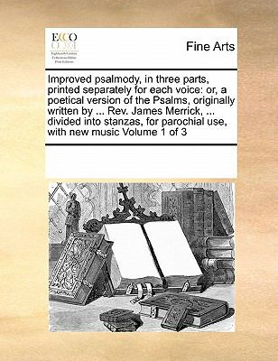 Improved psalmody, in three parts, printed separately for each voice: or, a poetical version of the Psalms, originally written by ... Rev. James ... parochial use, with new music  Volume 1 of 3