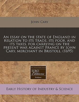 An essay on the state of England in relation to its trade, its poor, and its taxes, for carrying on the present war against France by John Cary, merchant in Bristoll. (1695)