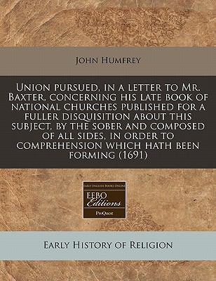 Union pursued, in a letter to Mr. Baxter, concerning his late book of national churches published for a fuller disquisition about this subject, by the ... comprehension which hath been forming (1691)