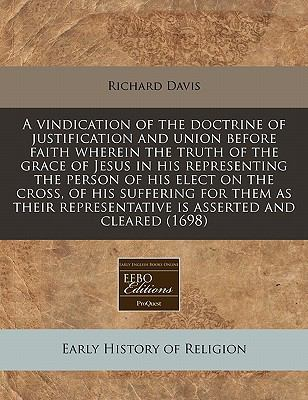 A vindication of the doctrine of justification and union before faith wherein the truth of the grace of Jesus in his representing the person of his ... representative is asserted and cleared (1698)