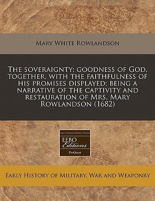 The soveraignty; goodness of God, together, with the faithfulness of his promises displayed; being a narrative of the captivity and restauration of Mrs. Mary Rowlandson (1682)