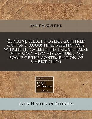 Certaine select prayers, gathered out of S. Augustines meditations whiche he calleth his priuate talke with God. Also his manuell, or booke of the contemplation of Christ. (1577)