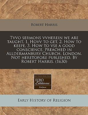 Tvvo sermons vvherein we are taught, 1. Hovv to get, 2. How to keepe, 3. How to vse a good conscience. Preached in Alldermanbury Church, London. Not heretofore published. by Robert Harris. (1630)