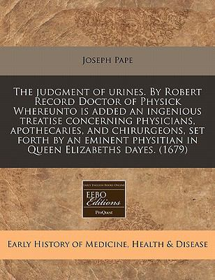 The judgment of urines. By Robert Record Doctor of Physick Whereunto is added an ingenious treatise concerning physicians, apothecaries, and chirurgeons, ... physitian in Queen Elizabeths dayes. (1679)