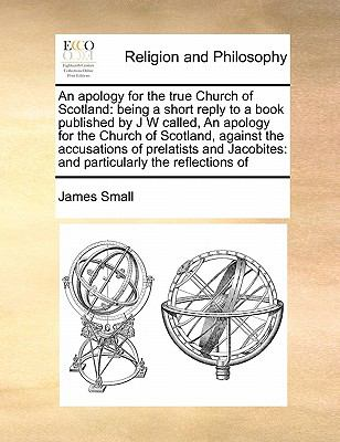 Apology for the True Church of Scotland : Being a short reply to a book published by J W called, an apology for the Church of Scotland, against The