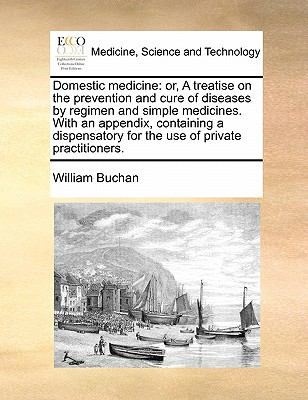 Domestic Medicine : Or, A treatise on the prevention and cure of diseases by regimen and simple medicines. with an appendix, containing a Dispensatory