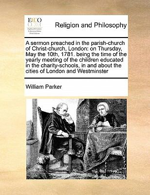 Sermon Preached in the Parish-Church of Christ-Church, London : On Thursday, May the 10th, 1781. being the time of the yearly meeting of the Children
