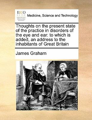 Thoughts on the Present State of the Practice in Disorders of the Eye and Ear : To which Is added, an address to the inhabitants of Great Britain