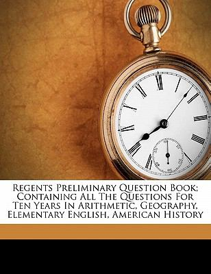 Regents Preliminary Question Book; Containing All the Questions for Ten Years in Arithmetic, Geography, Elementary English, American History