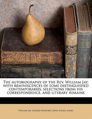 The autobiography of the Rev. William Jay; with reminiscences of some distinguished contemporaries, selections from his correspondence, and literary remains