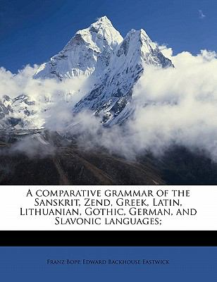 A comparative grammar of the Sanskrit, Zend, Greek, Latin, Lithuanian, Gothic, German, and Slavonic languages;