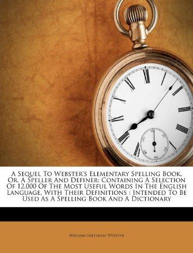 A Sequel To Webster's Elementary Spelling Book, Or, A Speller And Definer: Containing A Selection Of 12,000 Of The Most Useful Words In The English ... Be Used As A Spelling Book And A Dictionary