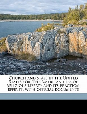 Church and State in the United States : Or, the American idea of religious liberty and its practical effects, with official Documents