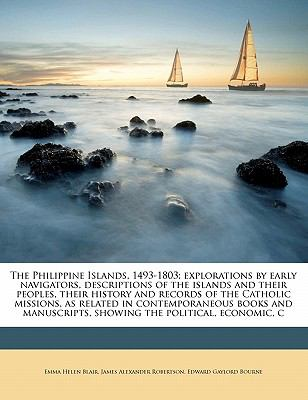 Philippine Islands, 1493-1803; Explorations by Early Navigators, Descriptions of the Islands and Their Peoples, Their History and Records of the C