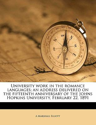 University Work in the Romance Languages; an Address Delivered on the Fifteenth Anniversary of the Johns Hopkins University, February 22 1891