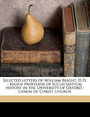 Selected Letters of William Bright, D D : Regius professor of eccleciastical history in the University of Oxford