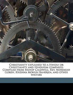Christianity Explained to a Hindu : Or Christianity and Hinduism compared. Compiled from Bishop Caldwell, Rev. Nehemiah Goreh, Krishna Mohun Banerjea,