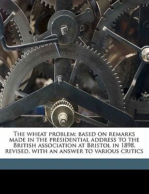 Wheat Problem; Based on Remarks Made in the Presidential Address to the British Association at Bristol in 1898, Revised, with an Answer to Various