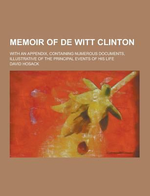 Memoir of de Witt Clinton; With an Appendix, Containing Numerous Documents, Illustrative of the Principal Events of His Life