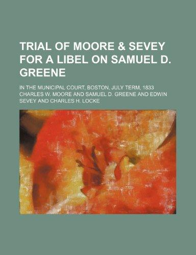 Trial of Moore & Sevey for a Libel on Samuel D. Greene; In the Municipal Court, Boston, July Term, 1833