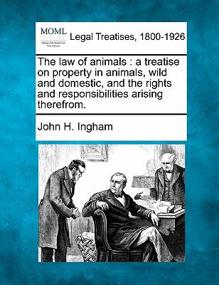 The law of animals: a treatise on property in animals, wild and domestic, and the rights and responsibilities arising therefrom.