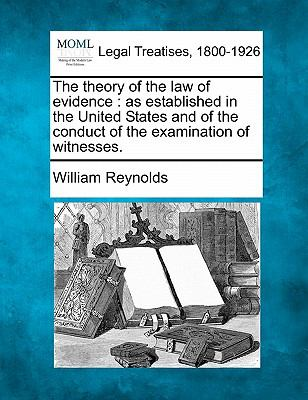 The theory of the law of evidence: as established in the United States and of the conduct of the examination of witnesses.