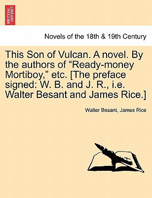 "This Son of Vulcan. A novel. By the authors of ""Ready-money Mortiboy,"" etc. [The preface signed: W. B. and J. R., i.e. Walter Besant and James Rice.]"