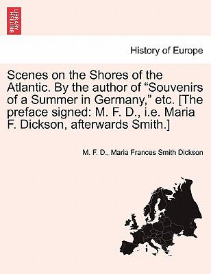 "Scenes on the Shores of the Atlantic. By the author of ""Souvenirs of a Summer in Germany,"" etc. [The preface signed: M. F. D., i.e. Maria F. Dickson, afterwards Smith.]"
