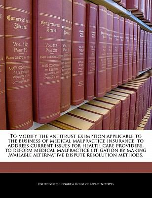 To modify the antitrust exemption applicable to the business of medical malpractice insurance, to address current issues for health care providers, to ... alternative dispute resolution methods.