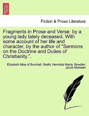 "Fragments in Prose and Verse: by a young lady lately deceased. With some account of her life and character, by the author of ""Sermons on the Doctrine and Duties of Christianity.""."