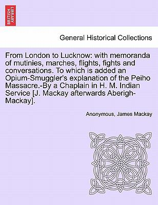 From London to Lucknow: with memoranda of mutinies, marches, flights, fights and conversations. To which is added an Opium-Smuggler's explanation of ... [J. Mackay afterwards Aberigh-Mackay].