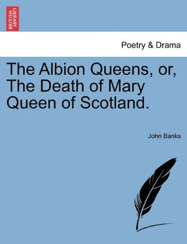 The Albion Queens, or, The Death of Mary Queen of Scotland.