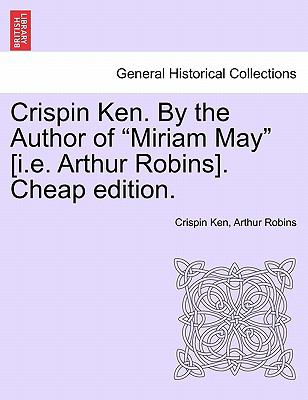 "Crispin Ken. By the Author of ""Miriam May"" [i.e. Arthur Robins]. Cheap edition."