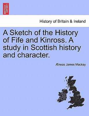 A Sketch of the History of Fife and Kinross. A study in Scottish history and character.