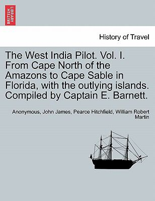 The West India Pilot. Vol. I. From Cape North of the Amazons to Cape Sable in Florida, with the outlying islands. Compiled by Captain E. Barnett.