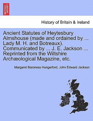 Ancient Statutes of Heytesbury Almshouse (made and ordained by ... Lady M. H. and Botreaux). Communicated by ... J. E. Jackson ... Reprinted from the Wiltshire Archological Magazine, etc.