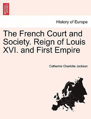 The French Court and Society. Reign of Louis XVI. and First Empire
