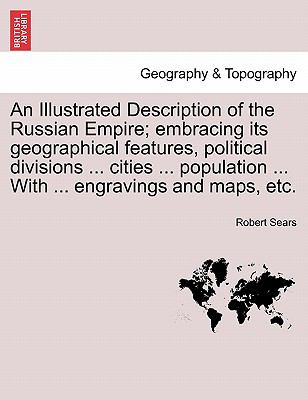 An Illustrated Description of the Russian Empire; embracing its geographical features, political divisions ... cities ... population ... With ... engravings and maps, etc.