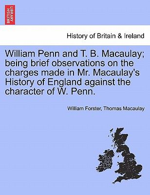 William Penn and T. B. Macaulay; being brief observations on the charges made in Mr. Macaulay's History of England against the character of W. Penn.