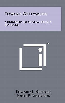 Toward Gettysburg : A Biography of General John F. Reynolds