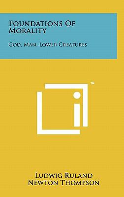 Foundations of Morality : God, Man, Lower Creatures