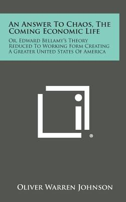 An Answer To Chaos, The Coming Economic Life: Or, Edward Bellamy's Theory Reduced To Working Form Creating A Greater United States Of America