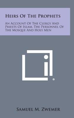 Heirs of the Prophets: An Account of the Clergy and Priests of Islam, the Personnel of the Mosque and Holy Men