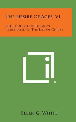 The Desire of Ages, V1: The Conflict of the Ages Illustrated in the Life of Christ