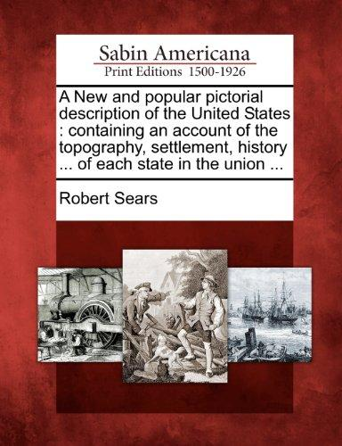 A New and popular pictorial description of the United States: containing an account of the topography, settlement, history ... of each state in the union ...