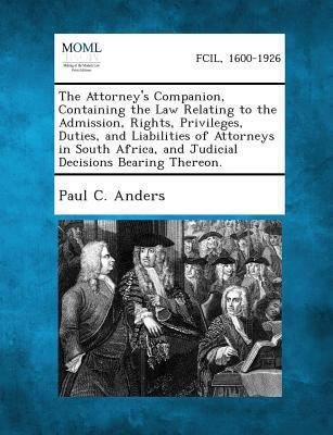 The Attorney's Companion, Containing the Law Relating to the Admission, Rights, Privileges, Duties, and Liabilities of Attorneys in South Africa, and